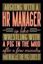 Arguing with a HR MANAGER is like wrestling with a pig in the mud. After a few minutes you realize the pig likes it.