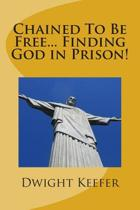 Chained to Be Free... Finding God in Prison!