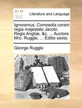 Ignoramus. Comoedia Coram Regia Majestate Jacobi, Regis Angli, &C. ... Auctore Mro. Ruggle, ... Editio Sexta.