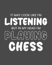 It May Look Like I'm Listening, but in My Head I'm Playing Chess: .... Gift for ..... Lovers - Funny Blank Lined Journal or Notebook