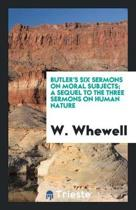 Butler's Six Sermons on Moral Subjects; A Sequel to the Three Sermons on Human Nature, Ed. by W ...