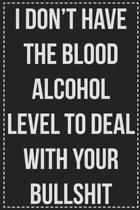 I Don't Have the Blood Alcohol Level to Deal With Your Bullshit Right Now: College Ruled Notebook - Novelty Lined Journal - Gift Card Alternative - Pe