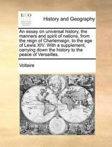 An Essay on Universal History, the Manners and Spirit of Nations, from the Reign of Charlemaign, to the Age of Lewis XIV. with a Supplement, Carrying Down the History to the Peace of Versailles. Volume 1 of 4