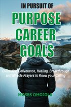 In Pursuit Of Purpose, Career, Goals: Overriding Deliverance, Healing, Breakthrough And Miracle Prayers To Know Your Calling