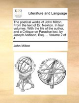 The Poetical Works of John Milton. from the Text of Dr. Newton. in Four Volumes. with the Life of the Author, and a Critique on Paradise Lost, by Joseph Addison, Esq. ... Volume 2 of 4