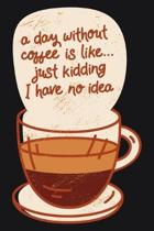 A day without coffee is like... just kidding: Funny Blank Lined Coffee Lovers Ruled Notebook/Journal Blank Lined Ruled - 6'' X 9'' - 120 Pages