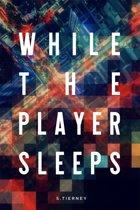 While The Player Sleeps