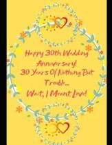 Happy 30th Wedding Anniversary! 30 Years Of Nothing But Trouble ... Wait, I Meant Love!