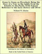 Ocean to Ocean on Horseback: Being the Story of a Tour in the Saddle From the Atlantic to the Pacific With Especial Reference to the Early History and Devel