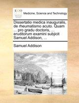 Dissertatio Medica Inauguralis, de Rheumatismo Acuto. Quam ... Pro Gradu Doctoris, ... Eruditorum Examini Subjicit Samuel Addison, ...