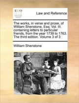 The Works, in Verse and Prose, of William Shenstone, Esq; Vol. III. Containing Letters to Particular Friends, from the Year 1739 to 1763. the Third Edition. Volume 3 of 3