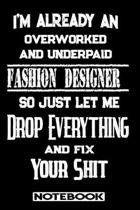 I'm Already An Overworked And Underpaid Fashion Designer. So Just Let Me Drop Everything And Fix Your Shit!: Blank Lined Notebook - Appreciation Gift