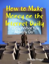 How to Make Money on the Internet Daily: ''Doing What You Already Do''