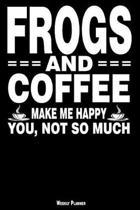 Frogs and Coffee Make Me Happy You, Not So Much Weekly Planner