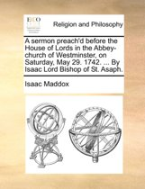 A Sermon Preach'd Before the House of Lords in the Abbey-Church of Westminster, on Saturday, May 29. 1742. ... by Isaac Lord Bishop of St. Asaph.