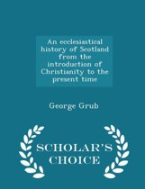 An Ecclesiastical History of Scotland from the Introduction of Christianity to the Present Time - Scholar's Choice Edition