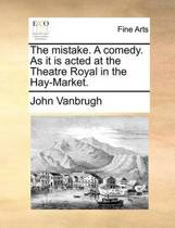 The Mistake. a Comedy. as It Is Acted at the Theatre Royal in the Hay-Market.