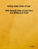Acting Under Color of Law - With Sample Color of Law Form and Affidavit of Truth