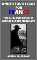 Under Four Flags for France: the Life and Times of George Clarke Musgrave