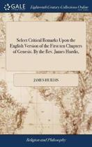 Select Critical Remarks Upon the English Version of the First Ten Chapters of Genesis. by the Rev. James Hurdis,