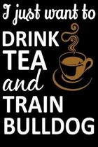 I Just Want To Drink Tea And Train Bulldog: Funny Bulldog Training Log Book gifts. Best Dog Training Log Book gifts For Dog Lovers who loves Bulldog.