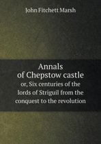 Annals of Chepstow Castle Or, Six Centuries of the Lords of Striguil from the Conquest to the Revolution