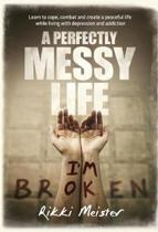 A Perfectly Messy Life: Learn to cope, combat and create a peaceful life while living with depression and addiction