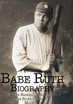 Babe Ruth Biography: How The Baseball Legend Shaped The Sport Industry and Made Baseball Popular?