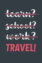 Learn? School? Work? Travel!