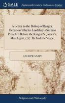A Letter to the Bishop of Bangor, Occasion'd by His Lordship's Sermon Preach'd Before the King at S. James's, March 31st, 1717. by Andrew Snape,