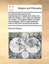 An Earnest Dissuasive from Intemperance in Meats and Drinks. by ... Edmund Gibson, D.D. Late Lord Bishop of London. the Eighth Edition; Revised, and Enlarged, with a More Particular View to the Point of Spirituous Liquors