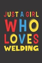Just A Girl Who Loves Welding: Funny Birthday Gift For Girl Women Who Loves Welding Lined Journal Notebook 6x9 120 Pages
