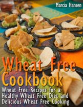 Wheat Free Cookbook: Wheat Free Recipes for a Healthy Wheat Free Diet and Delicious Wheat Free Cooking