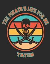 The Pirate's Life For ME Tatum�: 8.5x11, Wide Rule,110 page Funny Pirate Vintage Skull Crossbone Sword journal composition book (Notebook Schoo