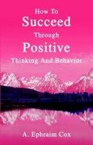 How to Succeed Through Positive Thinking and Behavior