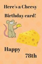 HERE'S A CHEESY BIRTHDAY CARD! HAPPY 78th: Funny 78th Birthday Gift cheesy Pun Journal / Notebook / Diary (6 x 9 - 110 Blank Lined Pages)