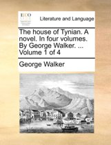 The House of Tynian. a Novel. in Four Volumes. by George Walker. ... Volume 1 of 4