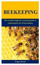 BeeKeeping: The complete beginner's practical guide to mastering the art of bee keeping