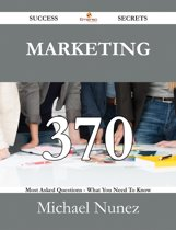 Marketing 370 Success Secrets - 370 Most Asked Questions On Marketing - What You Need To Know