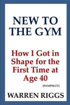 New to the Gym: How I Got in Shape for the First Time at Age 40 [Pamphlet]