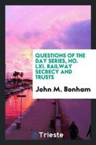Questions of the Day Series, No. LXI. Railway Secrecy and Trusts