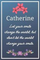 Catherine Let your smile change the world, but don't let the world change your smile.