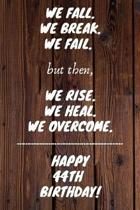 We fall we break we fail but then we rise we heal we overcome Happy 44th Birthday: 44 Year Old Birthday Gift Gratitude Journal / Notebook / Diary / Un