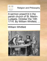 A Sermon Preach'd in the Parish Church of St. Martin-Ludgate, October the 10th 1714. by William Whitfeld,