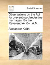 Observations on the ACT for Preventing Clandestine Marriages. by the Reverend A- K--, A.M