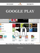 Google Play 50 Success Secrets - 50 Most Asked Questions On Google Play - What You Need To Know