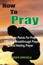 How To Pray: 310 Prayer Points For Praying Effective Breakthrough Prayer And Healing Prayer