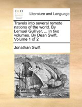 Travels Into Several Remote Nations of the World. by Lemuel Gulliver, ... in Two Volumes. by Dean Swift. Volume 1 of 2