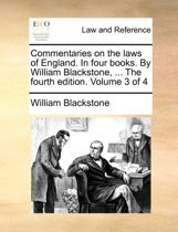 Commentaries on the Laws of England. in Four Books. by William Blackstone, ... the Fourth Edition. Volume 3 of 4