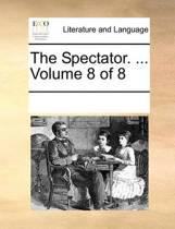 The Spectator. ... Volume 8 of 8